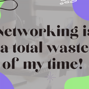Networking is a total waste of my time!